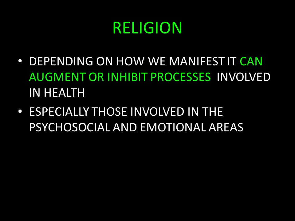 RELIGION DEPENDING ON HOW WE MANIFEST IT CAN AUGMENT OR INHIBIT PROCESSES INVOLVED IN HEALTH ESPECIALLY THOSE INVOLVED IN THE PSYCHOSOCIAL AND EMOTIONAL AREAS