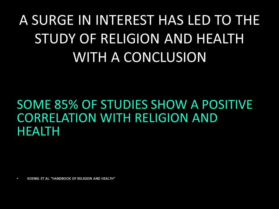 A SURGE IN INTEREST HAS LED TO THE STUDY OF RELIGION AND HEALTH WITH A CONCLUSION SOME 85% OF STUDIES SHOW A POSITIVE CORRELATION WITH RELIGION AND HEALTH KOENIG ET AL HANDBOOK OF RELIGION AND HEALTH