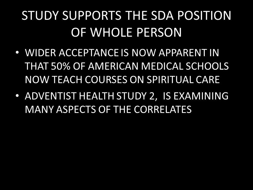 STUDY SUPPORTS THE SDA POSITION OF WHOLE PERSON WIDER ACCEPTANCE IS NOW APPARENT IN THAT 50% OF AMERICAN MEDICAL SCHOOLS NOW TEACH COURSES ON SPIRITUAL CARE ADVENTIST HEALTH STUDY 2, IS EXAMINING MANY ASPECTS OF THE CORRELATES