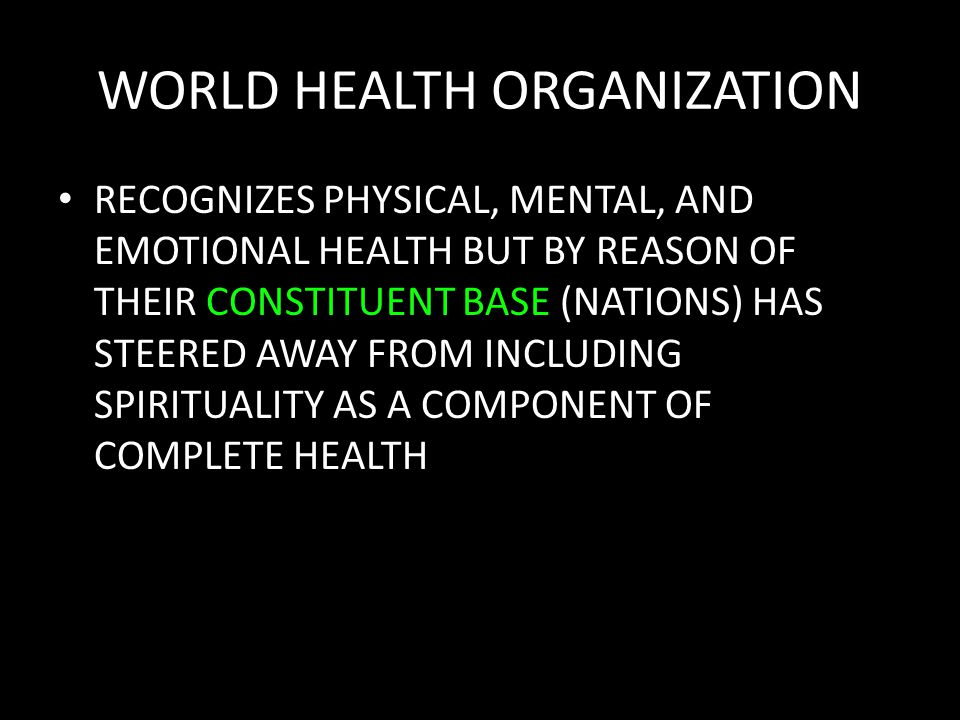 WORLD HEALTH ORGANIZATION RECOGNIZES PHYSICAL, MENTAL, AND EMOTIONAL HEALTH BUT BY REASON OF THEIR CONSTITUENT BASE (NATIONS) HAS STEERED AWAY FROM INCLUDING SPIRITUALITY AS A COMPONENT OF COMPLETE HEALTH