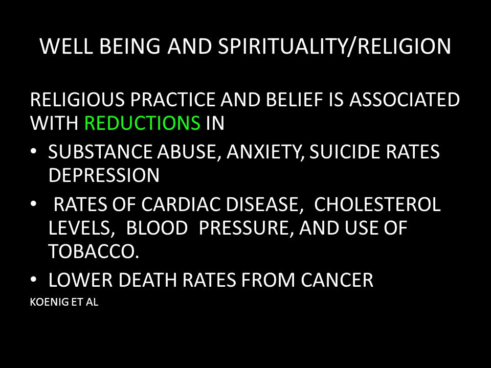 WELL BEING AND SPIRITUALITY/RELIGION RELIGIOUS PRACTICE AND BELIEF IS ASSOCIATED WITH REDUCTIONS IN SUBSTANCE ABUSE, ANXIETY, SUICIDE RATES DEPRESSION