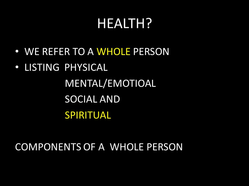 HEALTH? WE REFER TO A WHOLE PERSON LISTING PHYSICAL MENTAL/EMOTIOAL SOCIAL AND SPIRITUAL COMPONENTS OF A WHOLE PERSON
