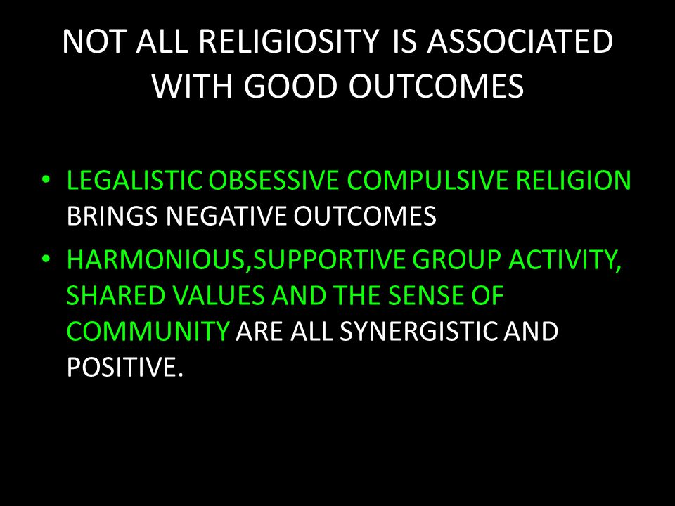 NOT ALL RELIGIOSITY IS ASSOCIATED WITH GOOD OUTCOMES LEGALISTIC OBSESSIVE COMPULSIVE RELIGION BRINGS NEGATIVE OUTCOMES HARMONIOUS,SUPPORTIVE GROUP ACTIVITY, SHARED VALUES AND THE SENSE OF COMMUNITY ARE ALL SYNERGISTIC AND POSITIVE.