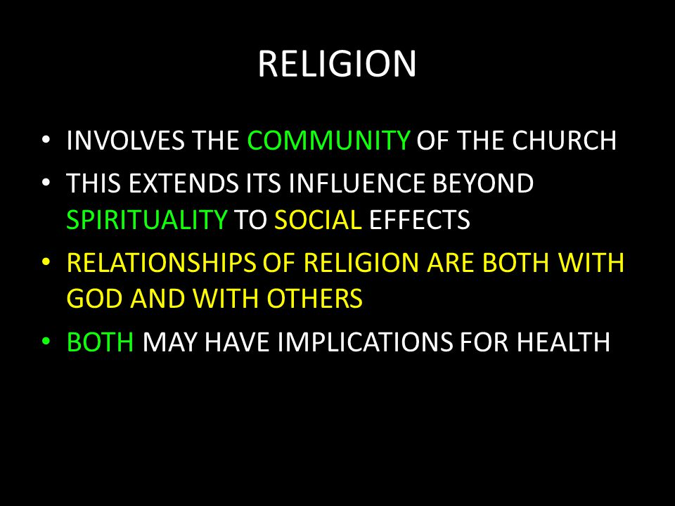 RELIGION INVOLVES THE COMMUNITY OF THE CHURCH THIS EXTENDS ITS INFLUENCE BEYOND SPIRITUALITY TO SOCIAL EFFECTS RELATIONSHIPS OF RELIGION ARE BOTH WITH GOD AND WITH OTHERS BOTH MAY HAVE IMPLICATIONS FOR HEALTH