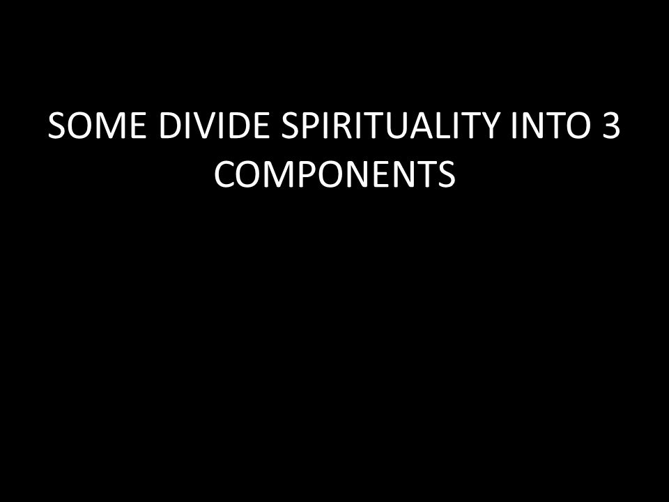 SOME DIVIDE SPIRITUALITY INTO 3 COMPONENTS
