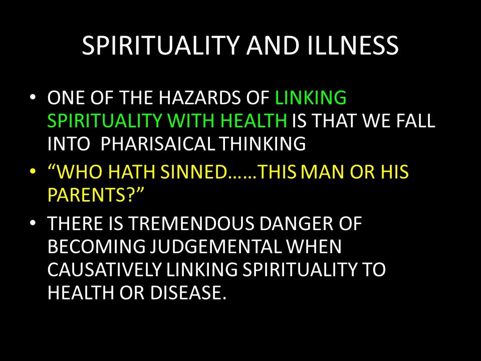 SPIRITUALITY AND ILLNESS ONE OF THE HAZARDS OF LINKING SPIRITUALITY WITH HEALTH IS THAT WE FALL INTO PHARISAICAL THINKING WHO HATH SINNED……THIS MAN OR HIS PARENTS THERE IS TREMENDOUS DANGER OF BECOMING JUDGEMENTAL WHEN CAUSATIVELY LINKING SPIRITUALITY TO HEALTH OR DISEASE.