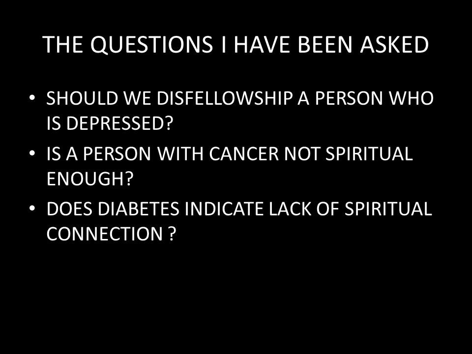 THE QUESTIONS I HAVE BEEN ASKED SHOULD WE DISFELLOWSHIP A PERSON WHO IS DEPRESSED? IS A PERSON WITH CANCER NOT SPIRITUAL ENOUGH? DOES DIABETES INDICAT