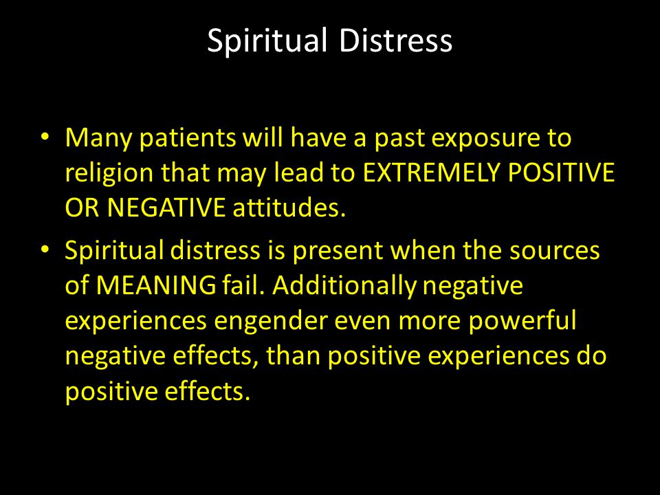 Spiritual Distress Many patients will have a past exposure to religion that may lead to EXTREMELY POSITIVE OR NEGATIVE attitudes.
