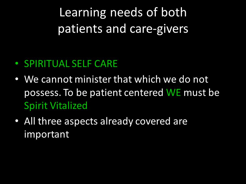 Learning needs of both patients and care-givers SPIRITUAL SELF CARE We cannot minister that which we do not possess. To be patient centered WE must be