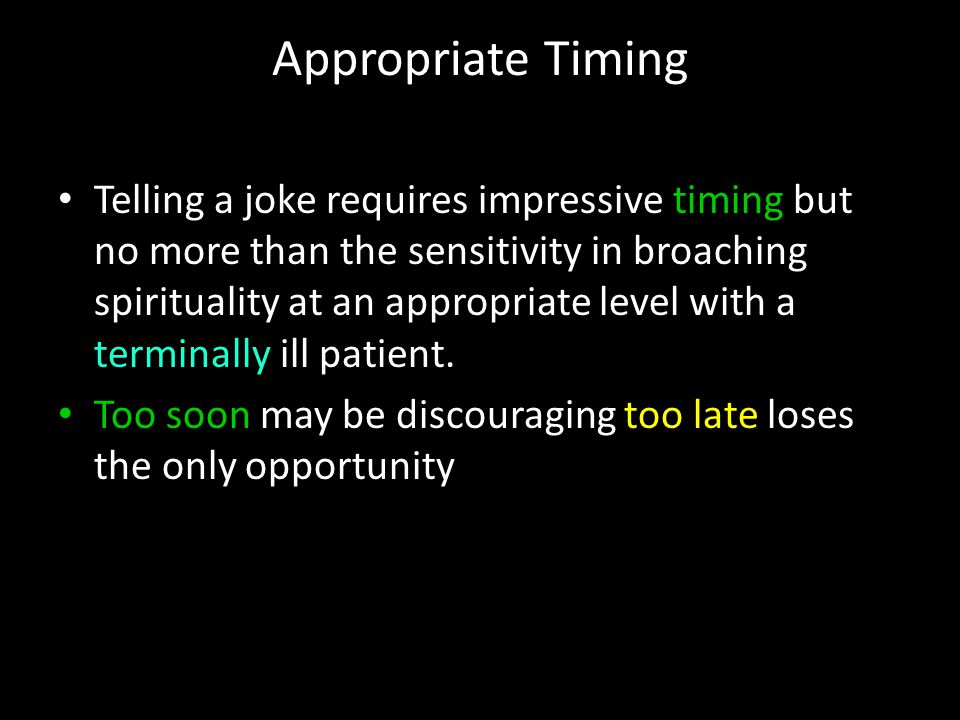 Appropriate Timing Telling a joke requires impressive timing but no more than the sensitivity in broaching spirituality at an appropriate level with a terminally ill patient.