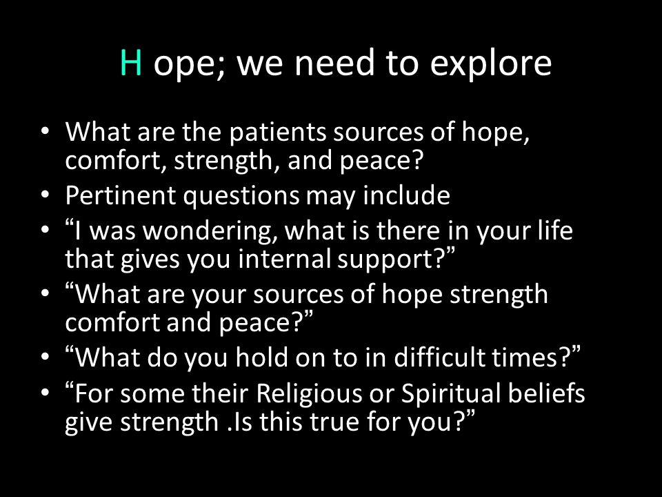 "H ope; we need to explore What are the patients sources of hope, comfort, strength, and peace? Pertinent questions may include "" I was wondering, what"