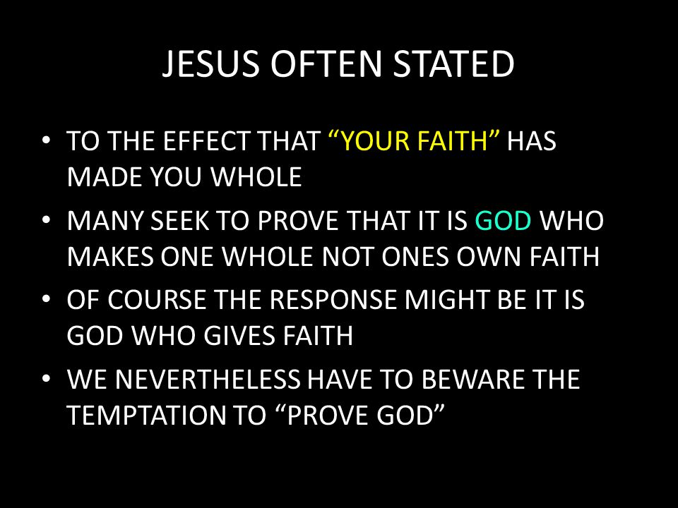 JESUS OFTEN STATED TO THE EFFECT THAT YOUR FAITH HAS MADE YOU WHOLE MANY SEEK TO PROVE THAT IT IS GOD WHO MAKES ONE WHOLE NOT ONES OWN FAITH OF COURSE THE RESPONSE MIGHT BE IT IS GOD WHO GIVES FAITH WE NEVERTHELESS HAVE TO BEWARE THE TEMPTATION TO PROVE GOD
