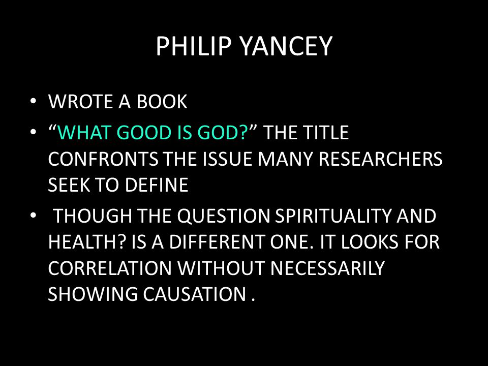 "PHILIP YANCEY WROTE A BOOK ""WHAT GOOD IS GOD?"" THE TITLE CONFRONTS THE ISSUE MANY RESEARCHERS SEEK TO DEFINE THOUGH THE QUESTION SPIRITUALITY AND HEAL"