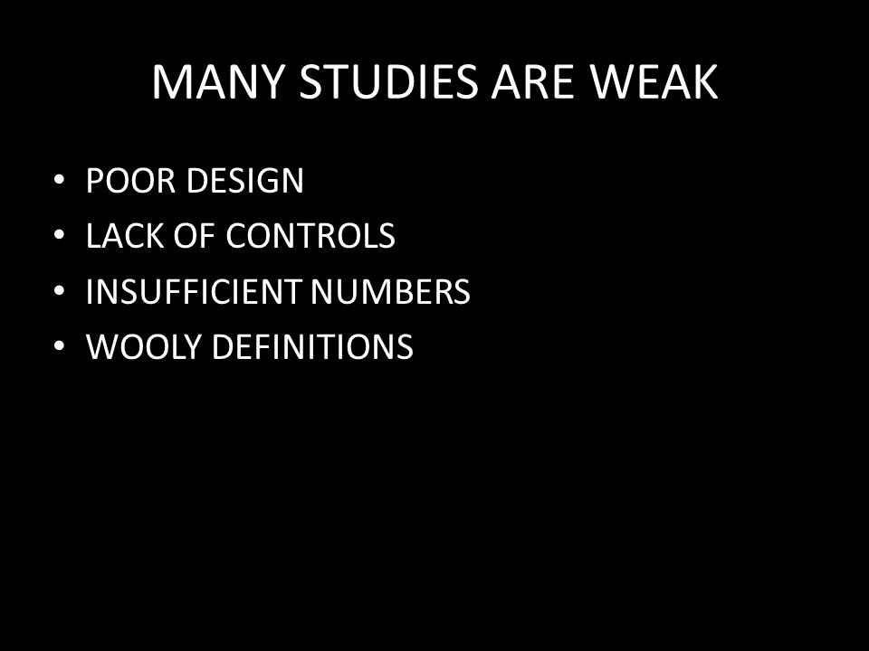 MANY STUDIES ARE WEAK POOR DESIGN LACK OF CONTROLS INSUFFICIENT NUMBERS WOOLY DEFINITIONS