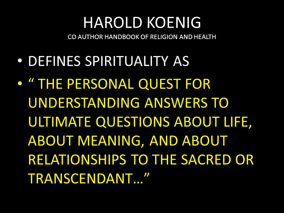 HAROLD KOENIG CO AUTHOR HANDBOOK OF RELIGION AND HEALTH DEFINES SPIRITUALITY AS THE PERSONAL QUEST FOR UNDERSTANDING ANSWERS TO ULTIMATE QUESTIONS ABOUT LIFE, ABOUT MEANING, AND ABOUT RELATIONSHIPS TO THE SACRED OR TRANSCENDANT…