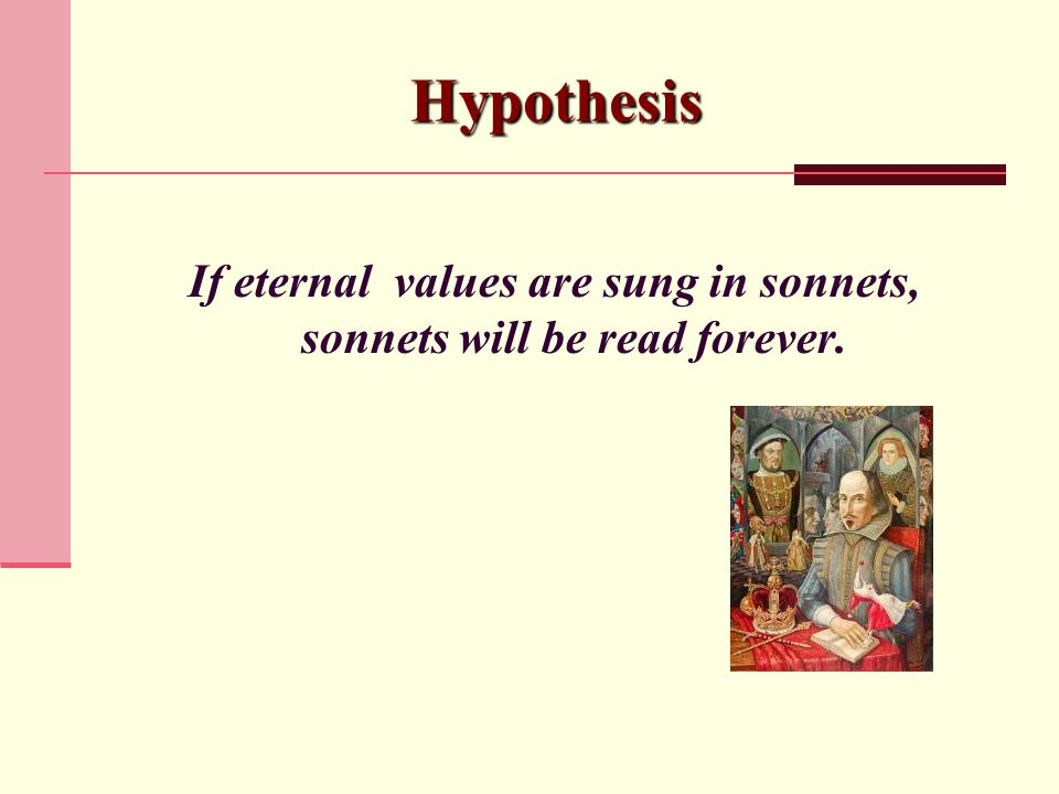 Hypothesis If eternal values are sung in sonnets, sonnets will be read forever.