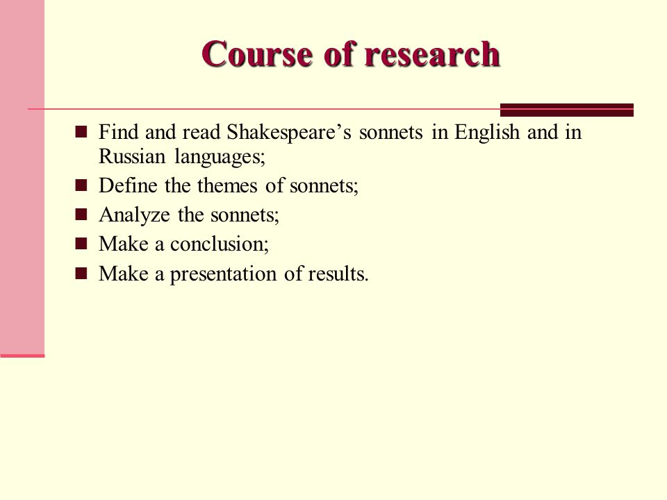 Course of research Find and read Shakespeare's sonnets in English and in Russian languages; Define the themes of sonnets; Analyze the sonnets; Make a conclusion; Make a presentation of results.
