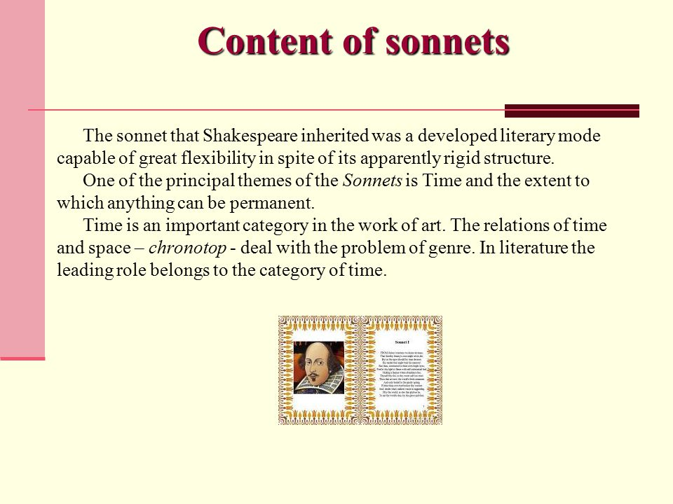 Content of sonnets The sonnet that Shakespeare inherited was a developed literary mode capable of great flexibility in spite of its apparently rigid structure.