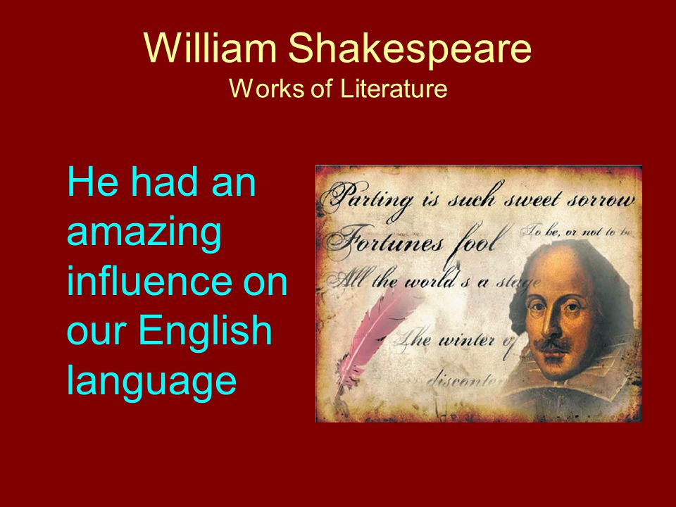 William Shakespeare Works of Literature He had an amazing influence on our English language