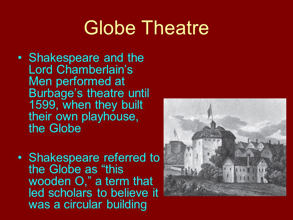 Globe Theatre Shakespeare and the Lord Chamberlain's Men performed at Burbage's theatre until 1599, when they built their own playhouse, the Globe Sha
