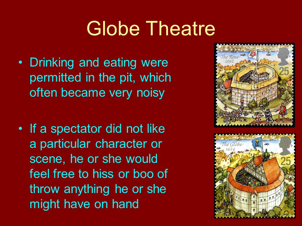Globe Theatre Drinking and eating were permitted in the pit, which often became very noisy If a spectator did not like a particular character or scene
