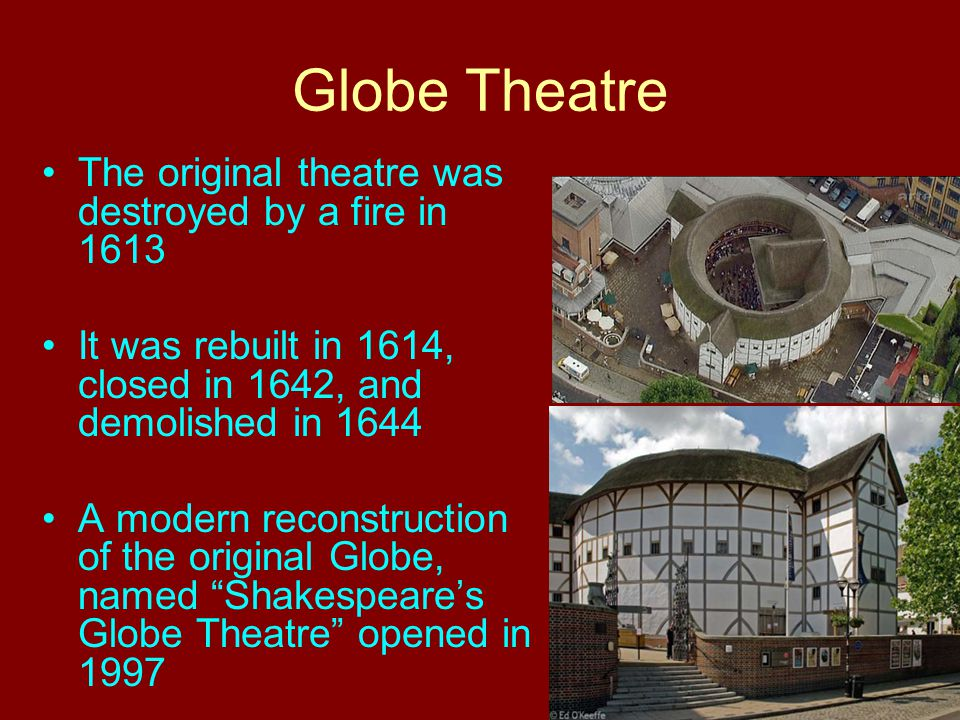 Globe Theatre The original theatre was destroyed by a fire in 1613 It was rebuilt in 1614, closed in 1642, and demolished in 1644 A modern reconstruct