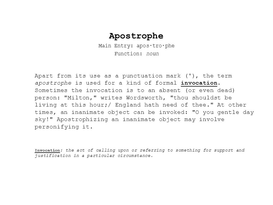 Apostrophe Main Entry: apos·tro·phe Function: noun Apart from its use as a punctuation mark ( ), the term apostrophe is used for a kind of formal invocation.