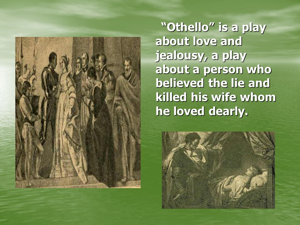 """Othello"" is a play about love and jealousy, a play about a person who believed the lie and killed his wife whom he loved dearly."