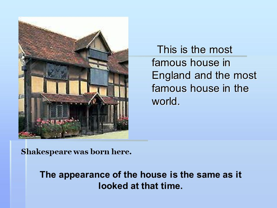 This is the most famous house in England and the most famous house in the world. Shakespeare was born here. The appearance of the house is the same as