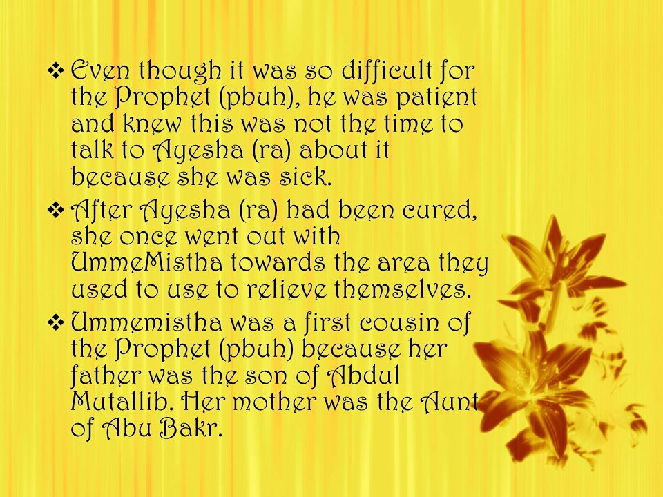  Even though it was so difficult for the Prophet (pbuh), he was patient and knew this was not the time to talk to Ayesha (ra) about it because she was sick.