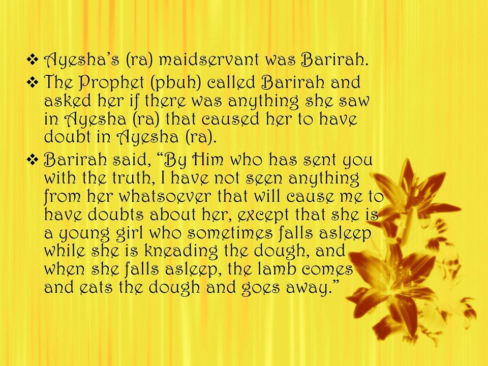  Ayesha's (ra) maidservant was Barirah.  The Prophet (pbuh) called Barirah and asked her if there was anything she saw in Ayesha (ra) that caused he