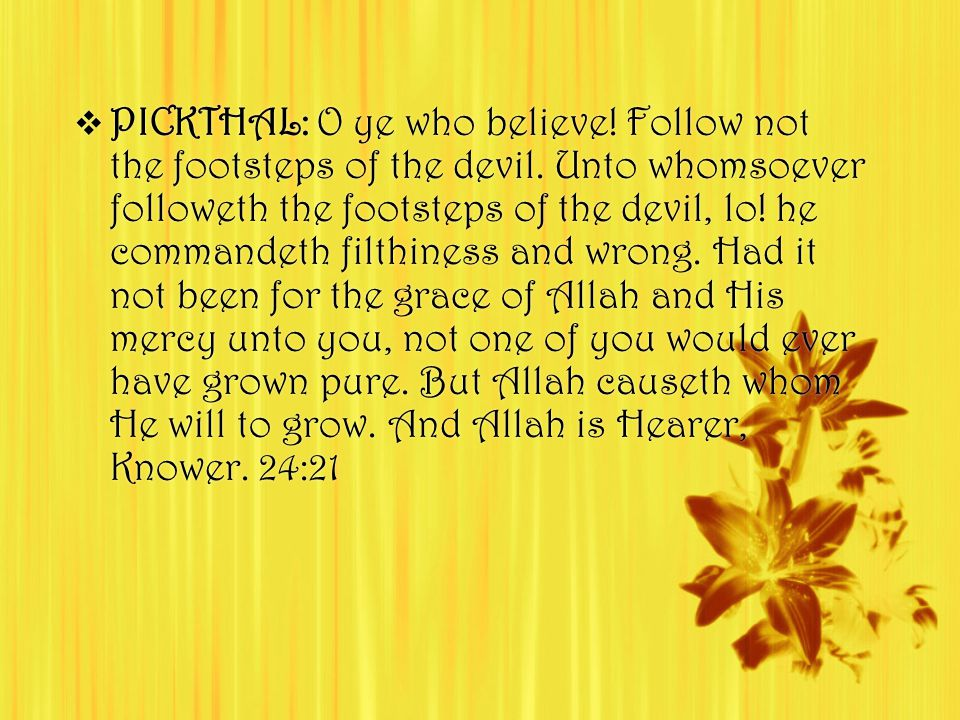  PICKTHAL: O ye who believe.Follow not the footsteps of the devil.