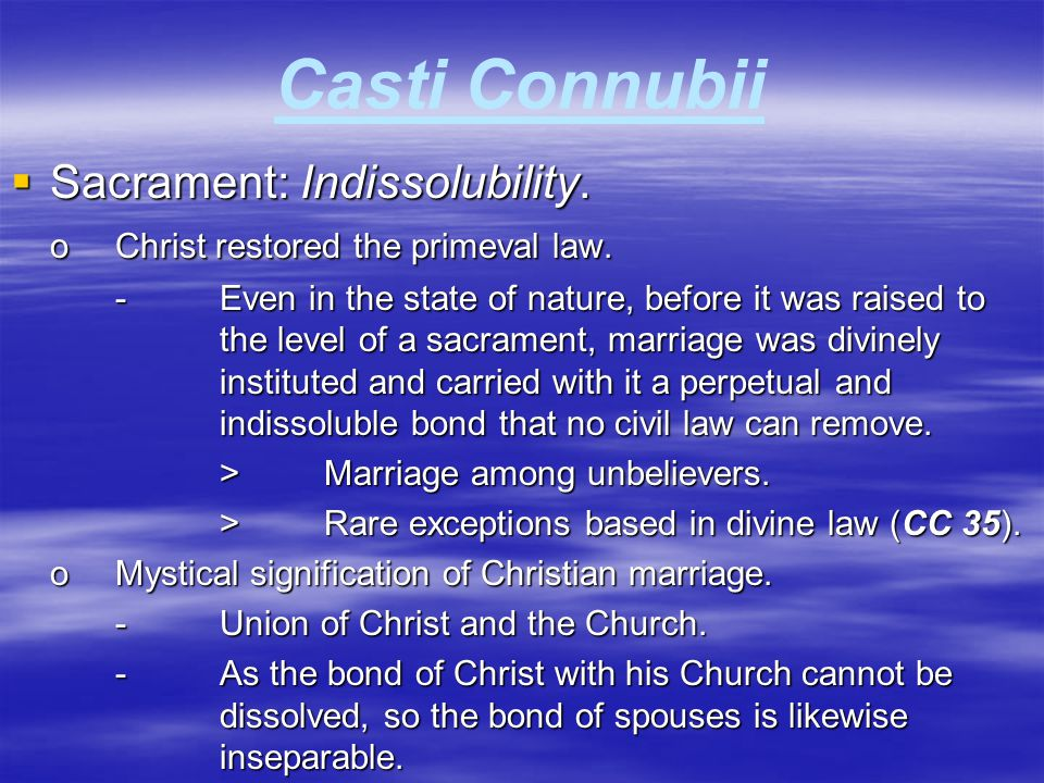 Casti Connubii  Sacrament: Indissolubility. oChrist restored the primeval law. -Even in the state of nature, before it was raised to the level of a s