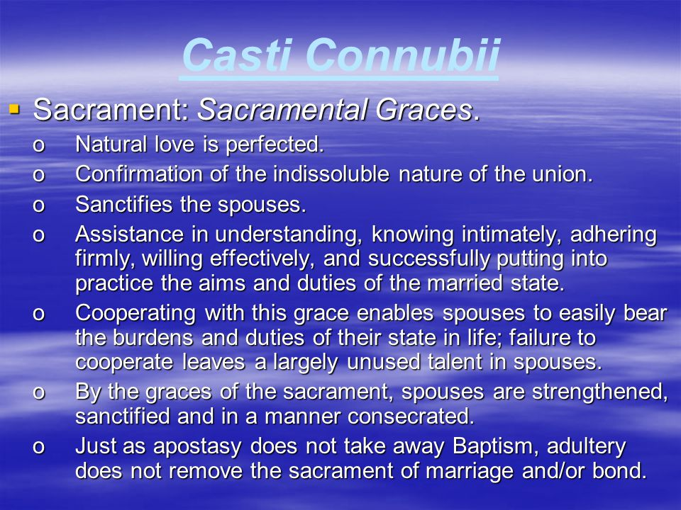 Casti Connubii  Sacrament: Sacramental Graces. oNatural love is perfected. oConfirmation of the indissoluble nature of the union. oSanctifies the spo