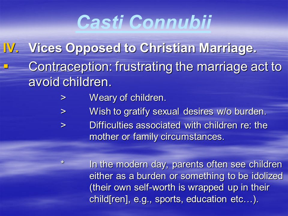 Casti Connubii IV.Vices Opposed to Christian Marriage.  Contraception: frustrating the marriage act to avoid children. >Weary of children. >Wish to g