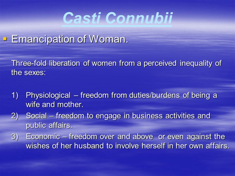 Casti Connubii  Emancipation of Woman. Three-fold liberation of women from a perceived inequality of the sexes: 1)Physiological – freedom from duties