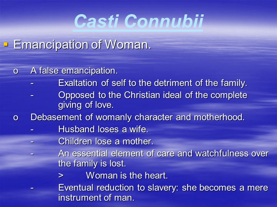 Casti Connubii  Emancipation of Woman. oA false emancipation. -Exaltation of self to the detriment of the family. -Opposed to the Christian ideal of
