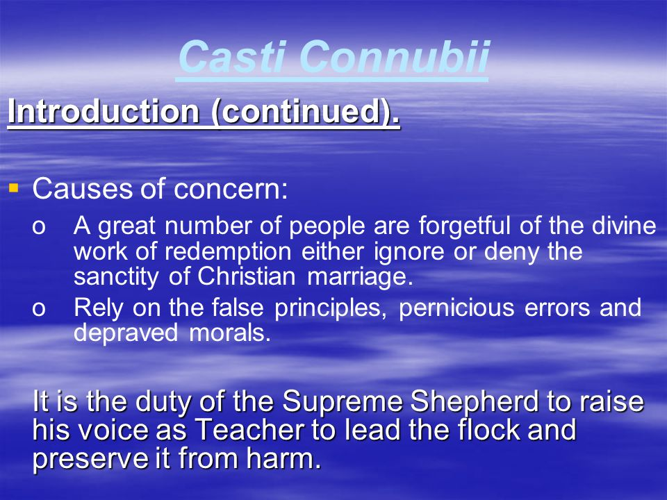 Casti Connubii Introduction (continued).   Causes of concern: oA great number of people are forgetful of the divine work of redemption either ignore