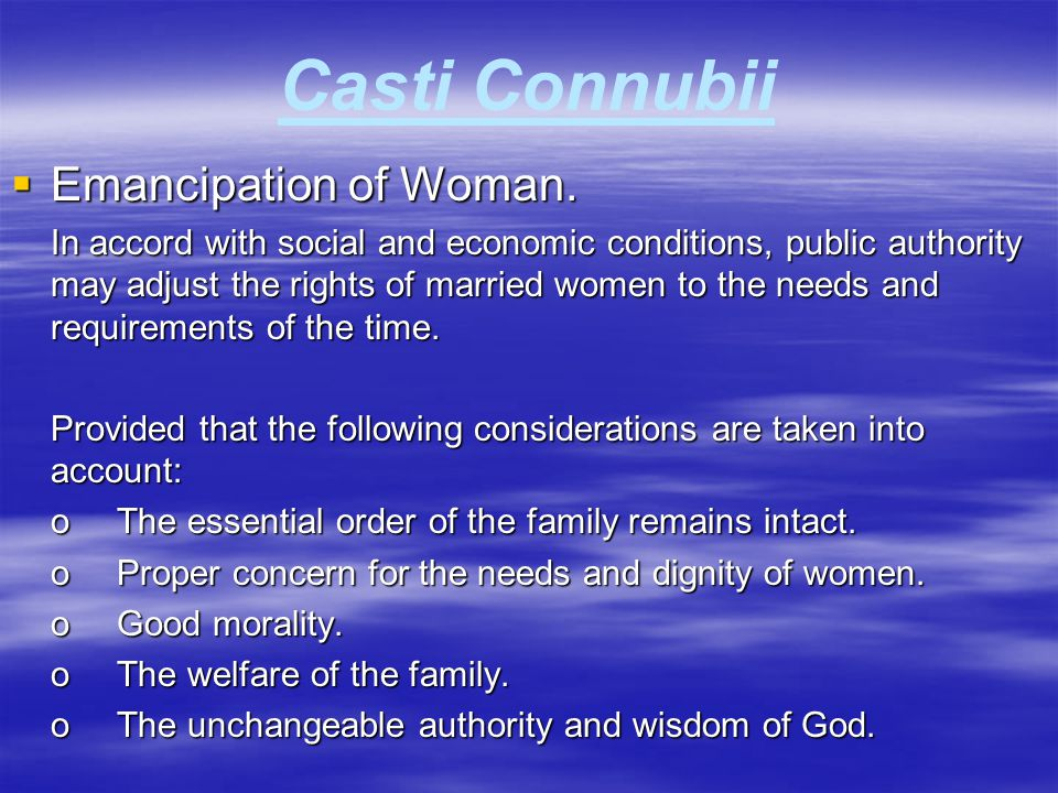 Casti Connubii  Emancipation of Woman. In accord with social and economic conditions, public authority may adjust the rights of married women to the