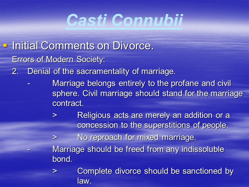 Casti Connubii  Initial Comments on Divorce. Errors of Modern Society: 2.Denial of the sacramentality of marriage. -Marriage belongs entirely to the