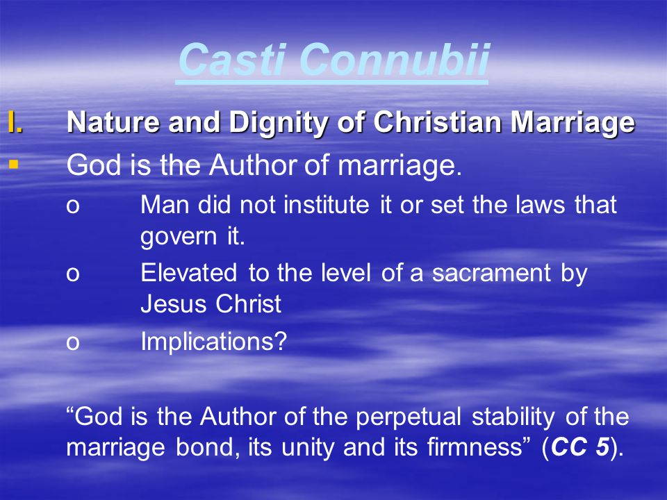 Casti Connubii I.Nature and Dignity of Christian Marriage   God is the Author of marriage. oMan did not institute it or set the laws that govern it.