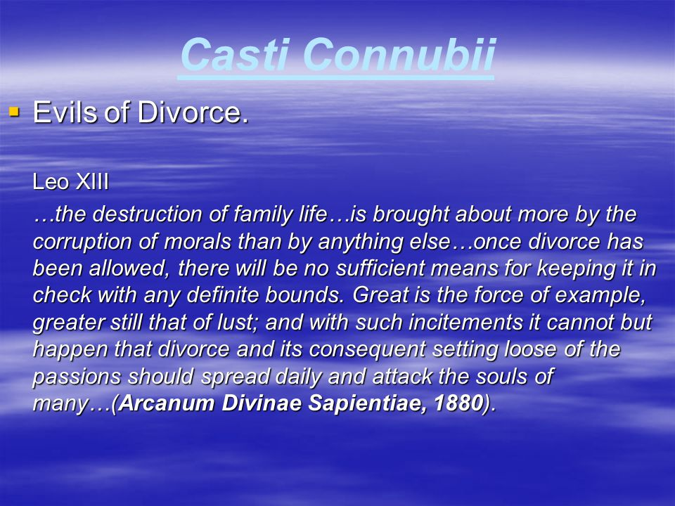 Casti Connubii  Evils of Divorce. Leo XIII …the destruction of family life…is brought about more by the corruption of morals than by anything else…on