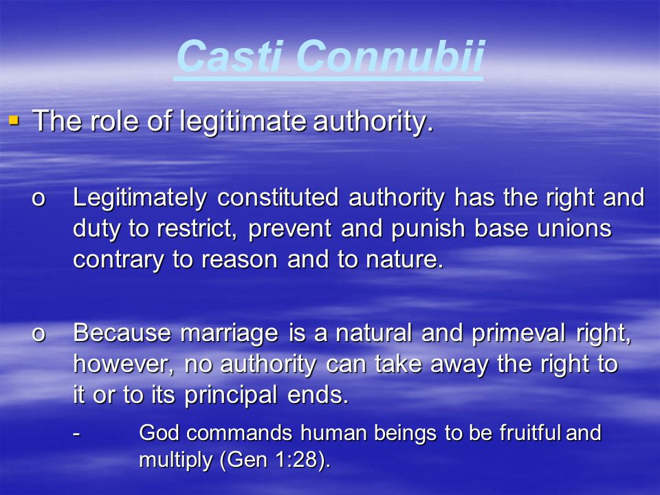 Casti Connubii  The role of legitimate authority. oLegitimately constituted authority has the right and duty to restrict, prevent and punish base uni