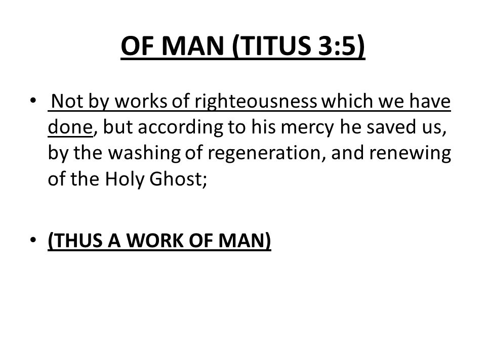 OF MAN (TITUS 3:5) Not by works of righteousness which we have done, but according to his mercy he saved us, by the washing of regeneration, and renew
