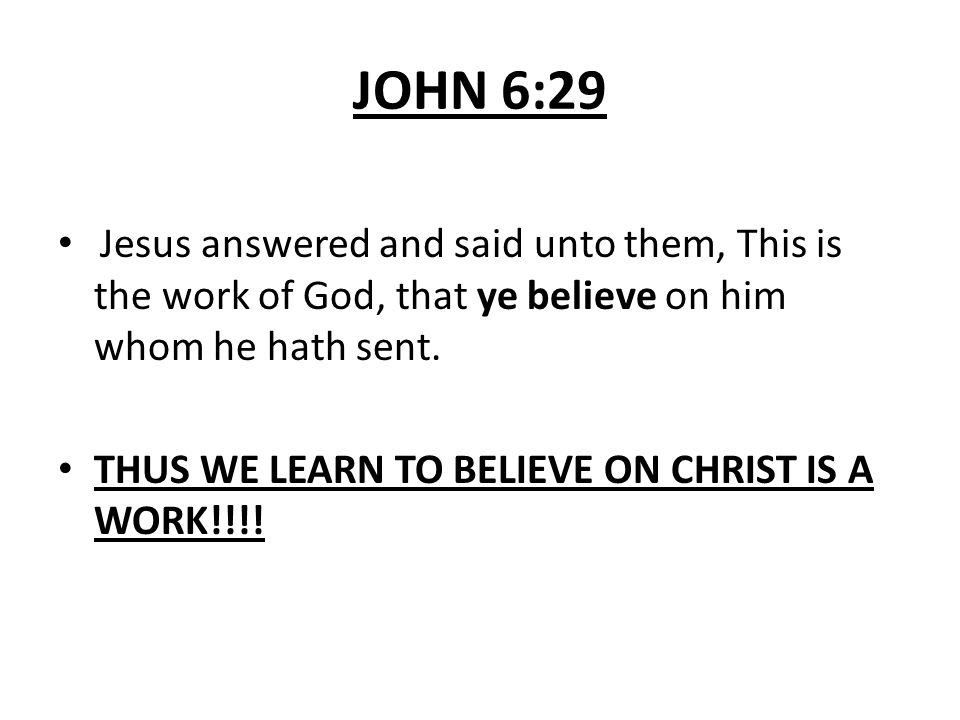 JOHN 6:29 Jesus answered and said unto them, This is the work of God, that ye believe on him whom he hath sent. THUS WE LEARN TO BELIEVE ON CHRIST IS