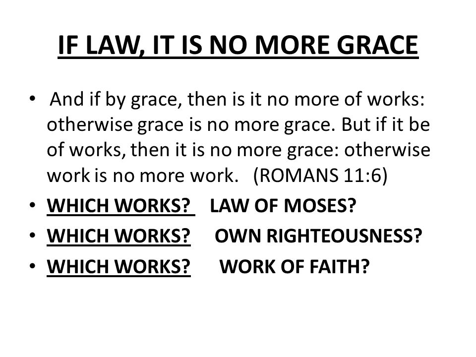 IF LAW, IT IS NO MORE GRACE And if by grace, then is it no more of works: otherwise grace is no more grace.