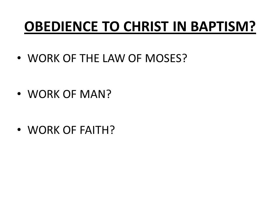 OBEDIENCE TO CHRIST IN BAPTISM WORK OF THE LAW OF MOSES WORK OF MAN WORK OF FAITH
