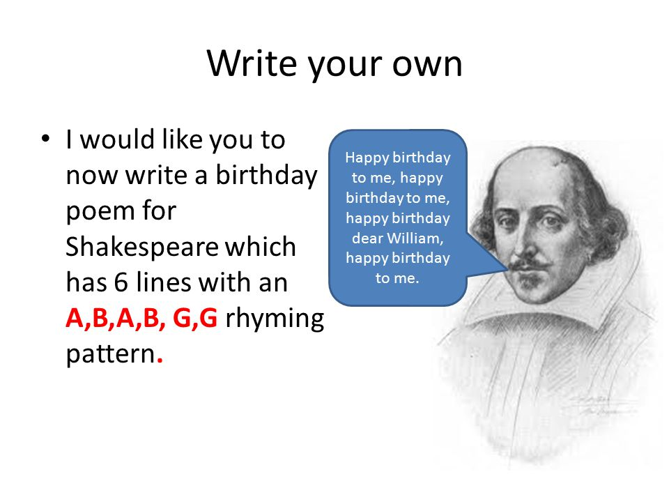 Write your own I would like you to now write a birthday poem for Shakespeare which has 6 lines with an A,B,A,B, G,G rhyming pattern. Happy birthday to