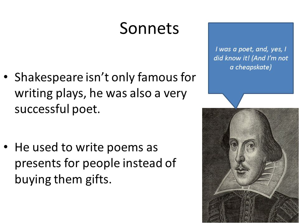 Sonnets Shakespeare isn't only famous for writing plays, he was also a very successful poet. He used to write poems as presents for people instead of