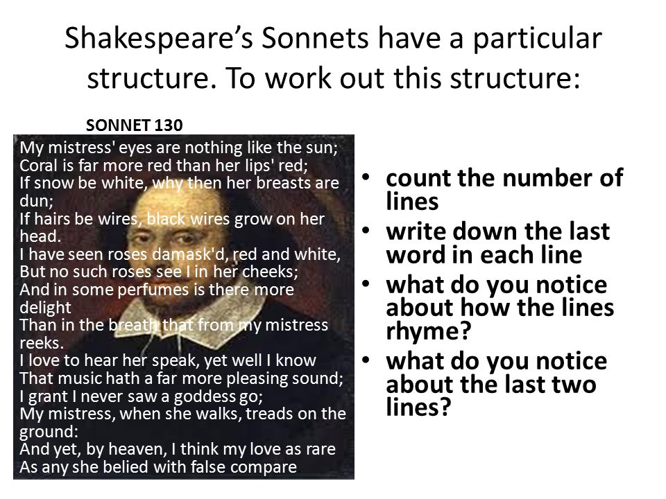 Shakespeare's Sonnets have a particular structure. To work out this structure: count the number of lines write down the last word in each line what do